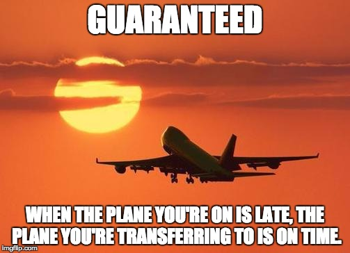 airplanelove | GUARANTEED WHEN THE PLANE YOU'RE ON IS LATE, THE PLANE YOU'RETRANSFERRING TO IS ON TIME. | image tagged in airplanelove | made w/ Imgflip meme maker