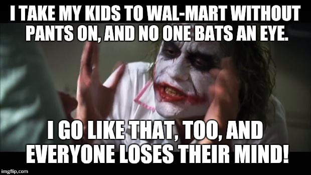 And everybody loses their minds Meme | I TAKE MY KIDS TO WAL-MART WITHOUT PANTS ON, AND NO ONE BATS AN EYE. I GO LIKE THAT, TOO, AND EVERYONE LOSES THEIR MIND! | image tagged in memes,and everybody loses their minds | made w/ Imgflip meme maker
