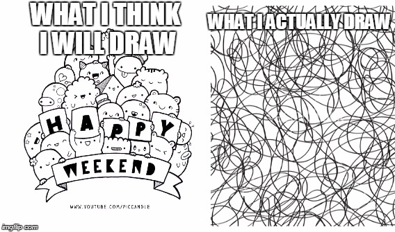 My drawing be like.. | WHAT I THINK I WILL DRAW WHAT I ACTUALLY DRAW | image tagged in drawing,scribble,dont judge me | made w/ Imgflip meme maker