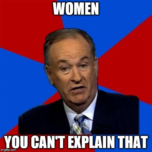 Bill OReilly | WOMEN YOU CAN'T EXPLAIN THAT | image tagged in memes,bill oreilly | made w/ Imgflip meme maker