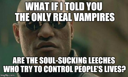 Matrix Morpheus Meme | WHAT IF I TOLD YOU THE ONLY REAL VAMPIRES ARE THE SOUL-SUCKING LEECHES WHO TRY TO CONTROL PEOPLE'S LIVES? | image tagged in memes,matrix morpheus | made w/ Imgflip meme maker
