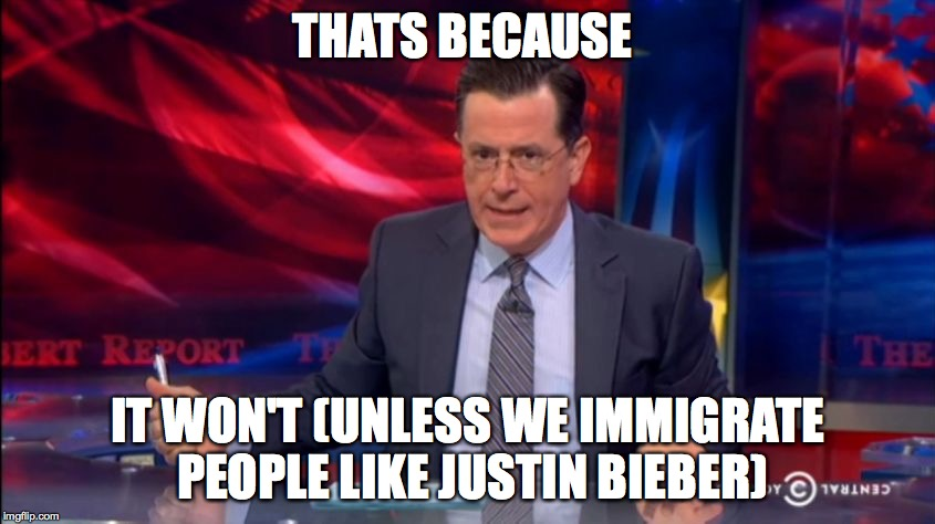 Politically Incorrect Colbert (2) | THATS BECAUSE IT WON'T (UNLESS WE IMMIGRATE PEOPLE LIKE JUSTIN BIEBER) | image tagged in politically incorrect colbert 2 | made w/ Imgflip meme maker