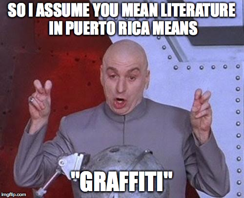 "Dr Evil Laser Meme | SO I ASSUME YOU MEAN LITERATURE IN PUERTO RICA MEANS ""GRAFFITI"" 
