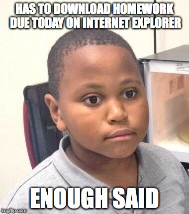 HAS TO DOWNLOAD HOMEWORK DUE TODAY ON INTERNET EXPLORER ENOUGH SAID | made w/ Imgflip meme maker
