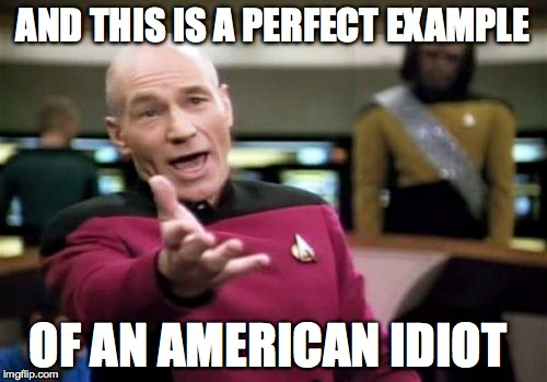 Picard Wtf Meme | AND THIS IS A PERFECT EXAMPLE OF AN AMERICAN IDIOT | image tagged in memes,picard wtf | made w/ Imgflip meme maker