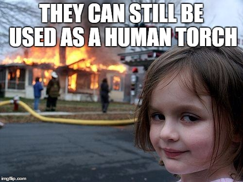Disaster Girl Meme | THEY CAN STILL BE USED AS A HUMAN TORCH | image tagged in memes,disaster girl | made w/ Imgflip meme maker