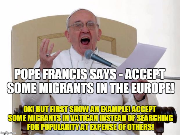 Pope Francis Angry | POPE FRANCIS SAYS - ACCEPT SOME MIGRANTS IN THE EUROPE! OK! BUT FIRST SHOW AN EXAMPLE! ACCEPT SOME MIGRANTS IN VATICAN INSTEAD OF SEARCHING  | image tagged in pope francis angry | made w/ Imgflip meme maker