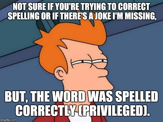 Futurama Fry Meme | NOT SURE IF YOU'RE TRYING TO CORRECT SPELLING OR IF THERE'S A JOKE I'M MISSING, BUT, THE WORD WAS SPELLED CORRECTLY (PRIVILEGED). | image tagged in memes,futurama fry | made w/ Imgflip meme maker