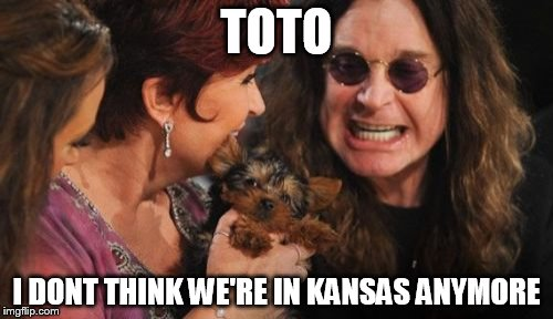 Selfish Ozzy | TOTO I DONT THINK WE'RE IN KANSAS ANYMORE | image tagged in memes,selfish ozzy | made w/ Imgflip meme maker