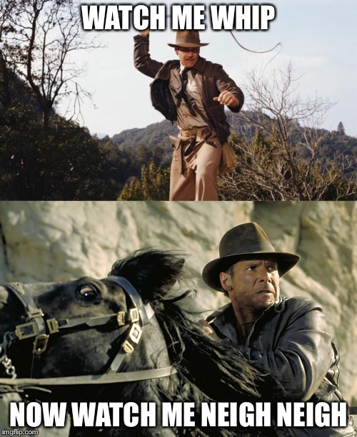 Indiana Jones | WATCH ME WHIP NOW WATCH ME NEIGH NEIGH | image tagged in indiana jones,whip,whip nae nae,watch me | made w/ Imgflip meme maker