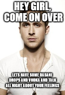 Ryan Gosling | HEY GIRL, COME ON OVER LETS HAVE SOME DASANI DROPS AND VODKA AND TALK ALL NIGHT ABOUT YOUR FEELINGS | image tagged in memes,ryan gosling | made w/ Imgflip meme maker
