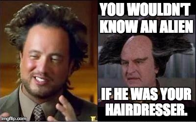 Giorgio v Londo | YOU WOULDN'T KNOW AN ALIEN IF HE WAS YOUR HAIRDRESSER. | image tagged in giorgio v londo | made w/ Imgflip meme maker
