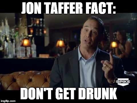 Jon Taffer  | JON TAFFER FACT: DON'T GET DRUNK | image tagged in jon taffer  | made w/ Imgflip meme maker