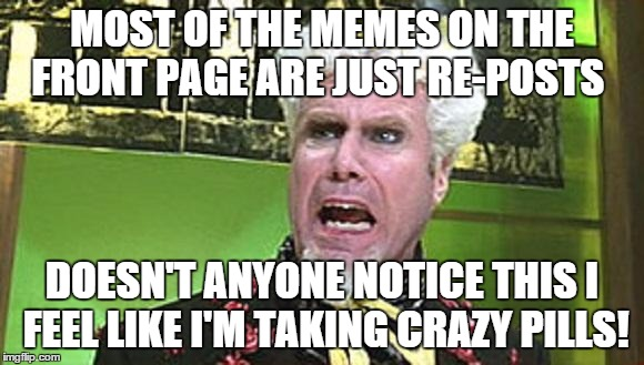 MUGATU CRAZY PILLS | MOST OF THE MEMES ON THE FRONT PAGE ARE JUST RE-POSTS DOESN'T ANYONE NOTICE THIS I FEEL LIKE I'M TAKING CRAZY PILLS! | image tagged in mugatu crazy pills | made w/ Imgflip meme maker