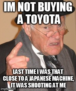 Back In My Day Meme | IM NOT BUYING A TOYOTA LAST TIME I WAS THAT CLOSE TO A JAPANESE MACHINE, IT WAS SHOOTING AT ME | image tagged in memes,back in my day | made w/ Imgflip meme maker