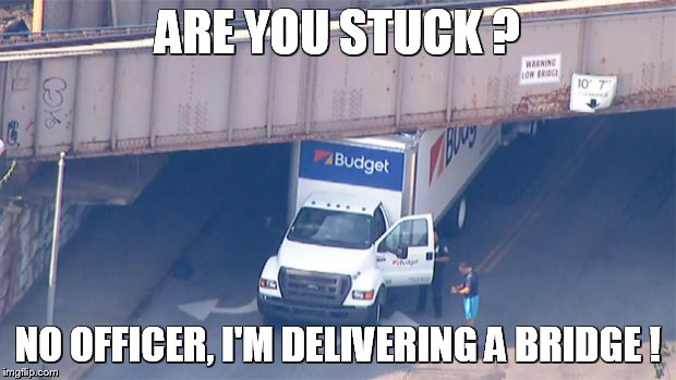 low bridge | ARE YOU STUCK ? NO OFFICER, I'M DELIVERING A BRIDGE ! | image tagged in low bridge | made w/ Imgflip meme maker