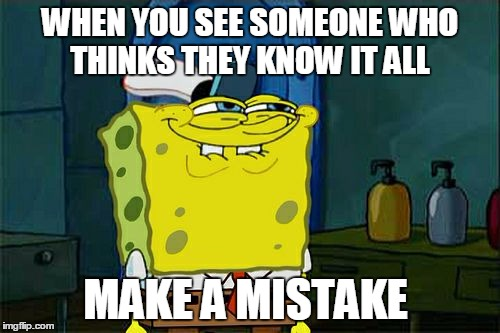 Dont You Squidward Meme | WHEN YOU SEE SOMEONE WHO THINKS THEY KNOW IT ALL MAKE A MISTAKE | image tagged in memes,dont you squidward | made w/ Imgflip meme maker