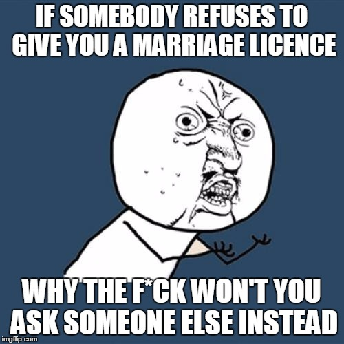 Y U No Meme | IF SOMEBODY REFUSES TO GIVE YOU A MARRIAGE LICENCE WHY THE F*CK WON'T YOU ASK SOMEONE ELSE INSTEAD | image tagged in memes,y u no | made w/ Imgflip meme maker