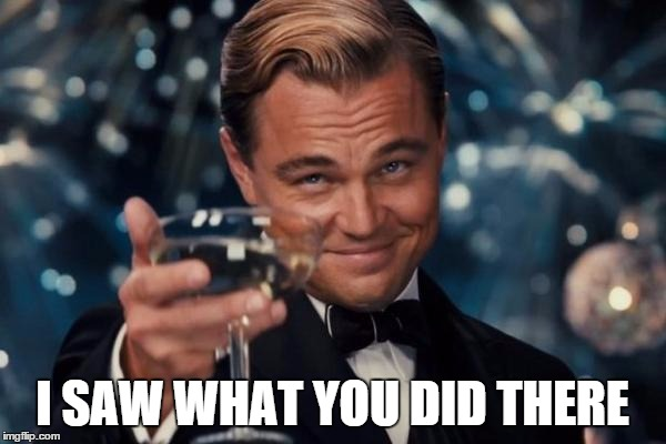 Leonardo Dicaprio Cheers Meme | I SAW WHAT YOU DID THERE | image tagged in memes,leonardo dicaprio cheers | made w/ Imgflip meme maker