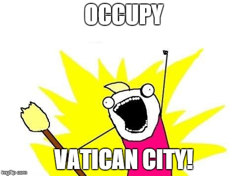X All The Y Meme | OCCUPY VATICAN CITY! | image tagged in memes,x all the y | made w/ Imgflip meme maker