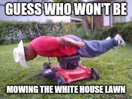 GUESS WHO WON'T BE MOWING THE WHITE HOUSE LAWN | made w/ Imgflip meme maker