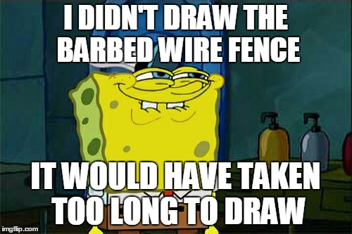 Dont You Squidward Meme | I DIDN'T DRAW THE BARBED WIRE FENCE IT WOULD HAVE TAKEN TOO LONG TO DRAW | image tagged in memes,dont you squidward | made w/ Imgflip meme maker
