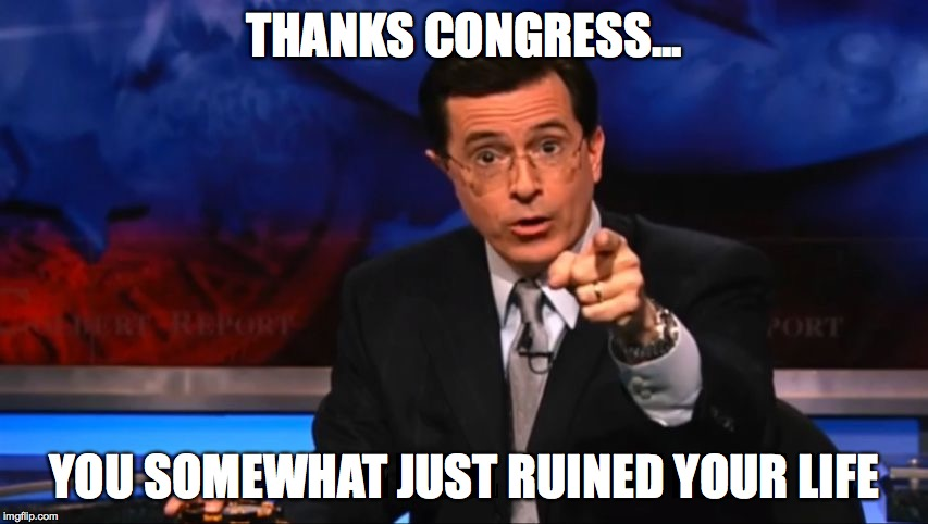 Politically Incorrect Colbert | THANKS CONGRESS... YOU SOMEWHAT JUST RUINED YOUR LIFE | image tagged in politically incorrect colbert | made w/ Imgflip meme maker
