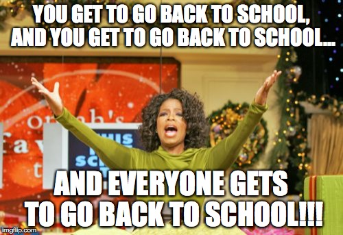 Back To School Today | YOU GET TO GO BACK TO SCHOOL, AND YOU GET TO GO BACK TO SCHOOL... AND EVERYONE GETS TO GO BACK TO SCHOOL!!! | image tagged in memes,you get an x and you get an x | made w/ Imgflip meme maker