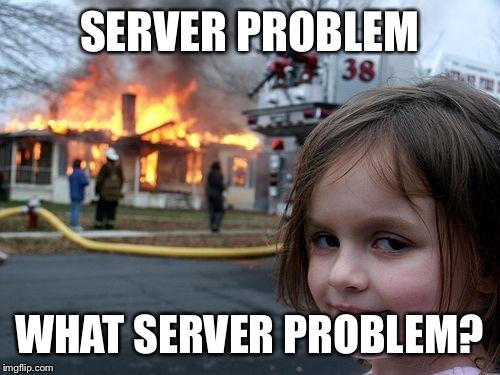Disaster Girl Meme | SERVER PROBLEM WHAT SERVER PROBLEM? | image tagged in memes,disaster girl | made w/ Imgflip meme maker