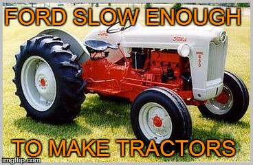 slow fords | FORD SLOW ENOUGH TO MAKE TRACTORS | image tagged in chevy,ford,tractors,chrevrolet,memes,ford tractors | made w/ Imgflip meme maker