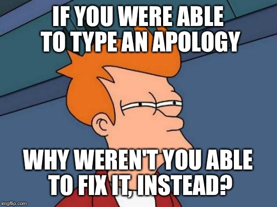 Futurama Fry Meme | IF YOU WERE ABLE TO TYPE AN APOLOGY WHY WEREN'T YOU ABLE TO FIX IT, INSTEAD? | image tagged in memes,futurama fry | made w/ Imgflip meme maker