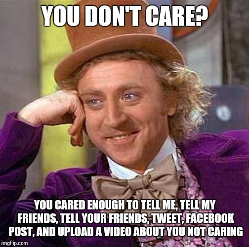 Creepy Condescending Wonka Meme | YOU DON'T CARE? YOU CARED ENOUGH TO TELL ME, TELL MY FRIENDS, TELL YOUR FRIENDS, TWEET, FACEBOOK POST, AND UPLOAD A VIDEO ABOUT YOU NOT CARI | image tagged in memes,creepy condescending wonka | made w/ Imgflip meme maker