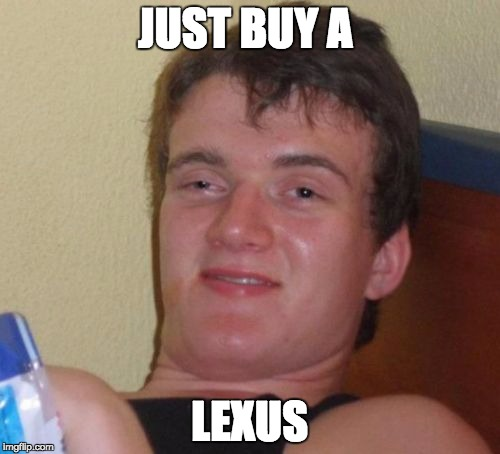 10 Guy Meme | JUST BUY A LEXUS | image tagged in memes,10 guy | made w/ Imgflip meme maker