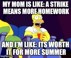 I just heard that Ontario school janitors are in a legal strike position in 3 days. And today is the first day of school :D | MY MOM IS LIKE: A STRIKE MEANS MORE HOMEWORK AND I'M LIKE: ITS WORTH IT FOR MORE SUMMER | image tagged in homer popcorn | made w/ Imgflip meme maker