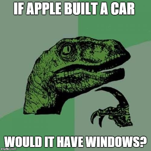 Philosoraptor Meme | IF APPLE BUILT A CAR WOULD IT HAVE WINDOWS? | image tagged in memes,philosoraptor | made w/ Imgflip meme maker
