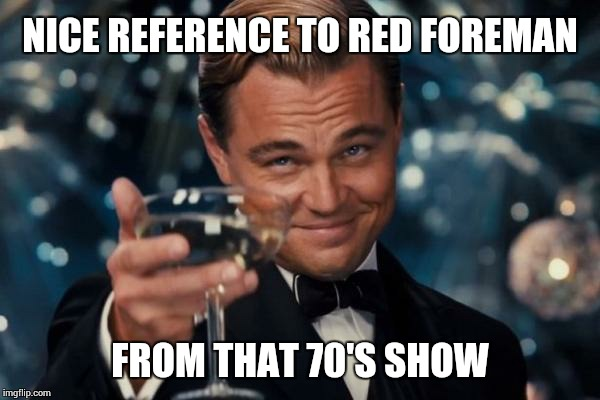 Leonardo Dicaprio Cheers Meme | NICE REFERENCE TO RED FOREMAN FROM THAT 70'S SHOW | image tagged in memes,leonardo dicaprio cheers | made w/ Imgflip meme maker