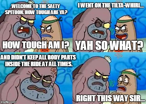 How Tough Are You Meme | WELCOME TO THE SALTY SPITOON. HOW TOUGH ARE YA? HOW TOUGH AM I? I WENT ON THE TILTA-WHIRL... YAH SO WHAT? AND DIDN'T KEEP ALL BODY PARTS INS | image tagged in memes,how tough are you | made w/ Imgflip meme maker