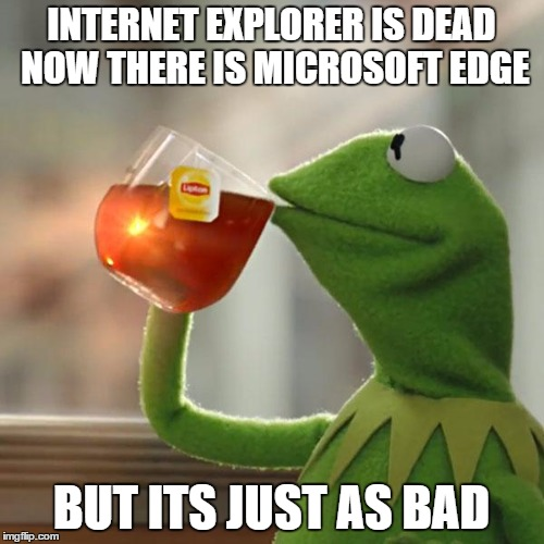 INTERNET EXPLORER IS DEAD NOW THERE IS MICROSOFT EDGE BUT ITS JUST AS BAD | image tagged in memes,but thats none of my business,kermit the frog | made w/ Imgflip meme maker