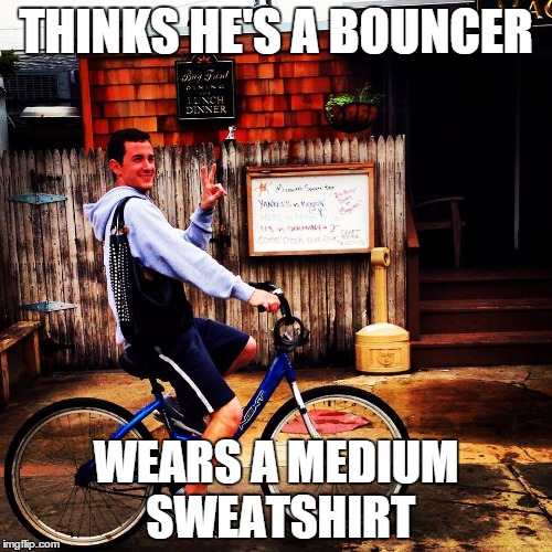 MediumSavageBicyclist | THINKS HE'S A BOUNCER WEARS A MEDIUM SWEATSHIRT | image tagged in mediumsavagebicyclist | made w/ Imgflip meme maker