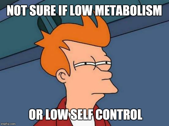 Futurama Fry Meme | NOT SURE IF LOW METABOLISM OR LOW SELF CONTROL | image tagged in memes,futurama fry | made w/ Imgflip meme maker