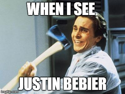 Am I right?  No?  *gets axe* | WHEN I SEE JUSTIN BEBIER | image tagged in patrick bateman with an axe meme,justin bieber | made w/ Imgflip meme maker