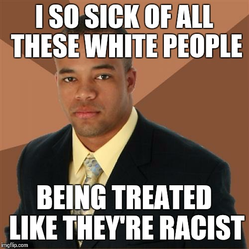 #AllLivesMatter | I SO SICK OF ALL THESE WHITE PEOPLE BEING TREATED LIKE THEY'RE RACIST | image tagged in memes,successful black man | made w/ Imgflip meme maker