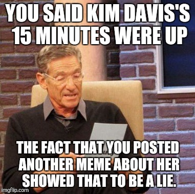 Maury Lie Detector Meme | YOU SAID KIM DAVIS'S 15 MINUTES WERE UP THE FACT THAT YOU POSTED ANOTHER MEME ABOUT HER SHOWED THAT TO BE A LIE. | image tagged in memes,maury lie detector | made w/ Imgflip meme maker