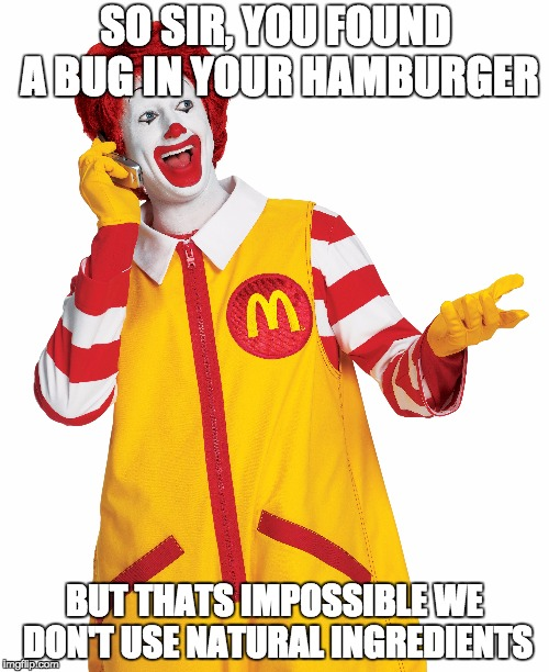 SO SIR, YOU FOUND A BUG IN YOUR HAMBURGER BUT THATS IMPOSSIBLE WE DON'T USE NATURAL INGREDIENTS | image tagged in ronald mcdonald | made w/ Imgflip meme maker