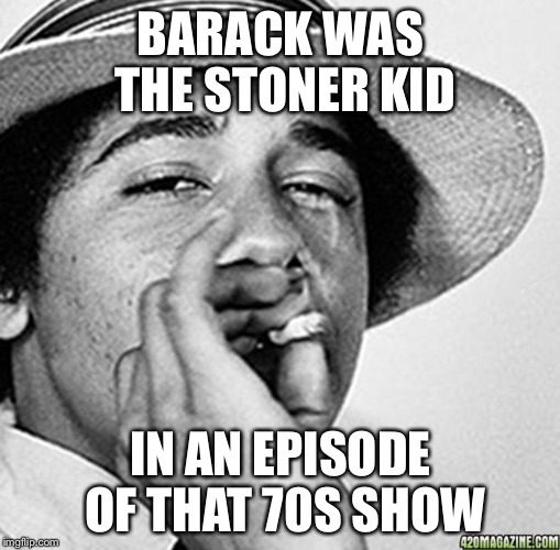 Being cool | BARACK WAS THE STONER KID IN AN EPISODE OF THAT 70S SHOW | image tagged in being cool | made w/ Imgflip meme maker