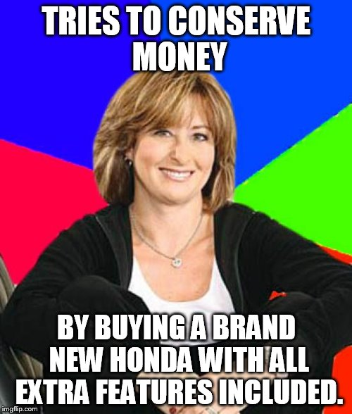 And still uses food stamps... smh | TRIES TO CONSERVE MONEY BY BUYING A BRAND NEW HONDA WITH ALL EXTRA FEATURES INCLUDED. | image tagged in memes,sheltering suburban mom,honda,money,conservatives,bitch | made w/ Imgflip meme maker