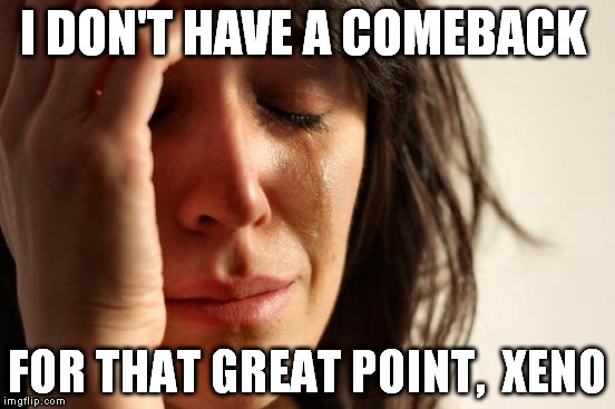 First World Problems Meme | I DON'T HAVE A COMEBACK FOR THAT GREAT POINT,  XENO | image tagged in memes,first world problems | made w/ Imgflip meme maker