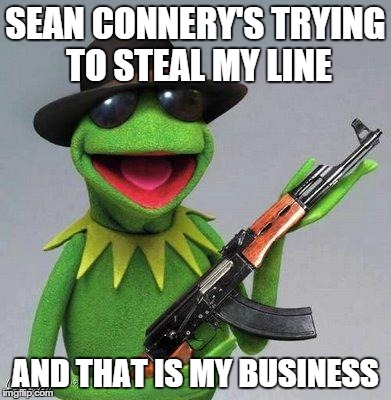 I'm surprised that no-one's made this yet. | SEAN CONNERY'S TRYING TO STEAL MY LINE AND THAT IS MY BUSINESS | image tagged in kermit ak | made w/ Imgflip meme maker