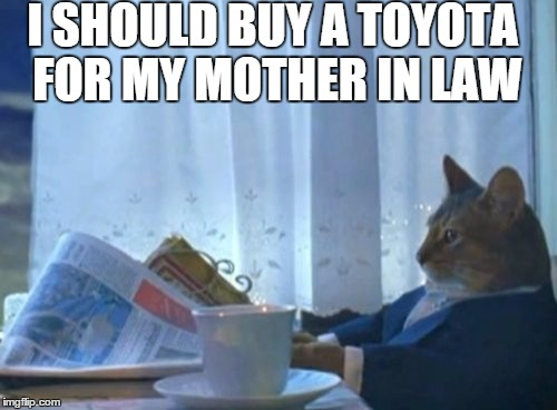 I Should Buy A Boat Cat Meme | I SHOULD BUY A TOYOTA FOR MY MOTHER IN LAW | image tagged in memes,i should buy a boat cat | made w/ Imgflip meme maker