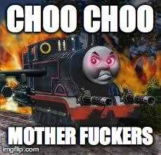 CHOO CHOO MOTHER F**KERS | image tagged in evil thomas | made w/ Imgflip meme maker